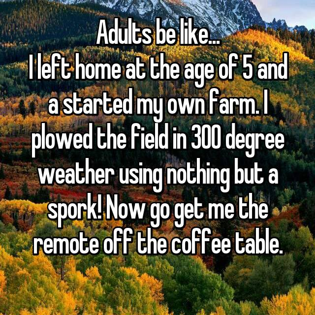 Adults be like... I left home at the age of 5 and a started my own farm. I plowed the field in 300 degree weather using nothing but a spork! Now go get me the remote off the coffee table.