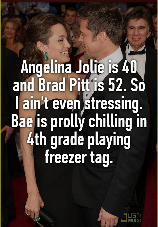 Angelina Jolie is 40 and Brad Pitt is 52. So I ain't even stressing. Bae is prolly chilling in 4th grade playing freezer tag.