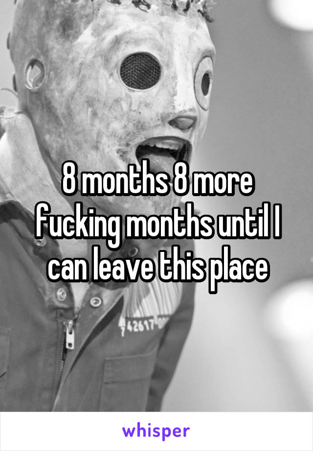8 months 8 more fucking months until I can leave this place