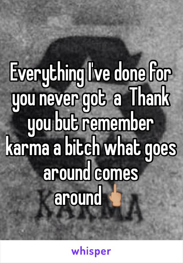 Everything I've done for you never got  a  Thank you but remember karma a bitch what goes around comes around🖕🏼
