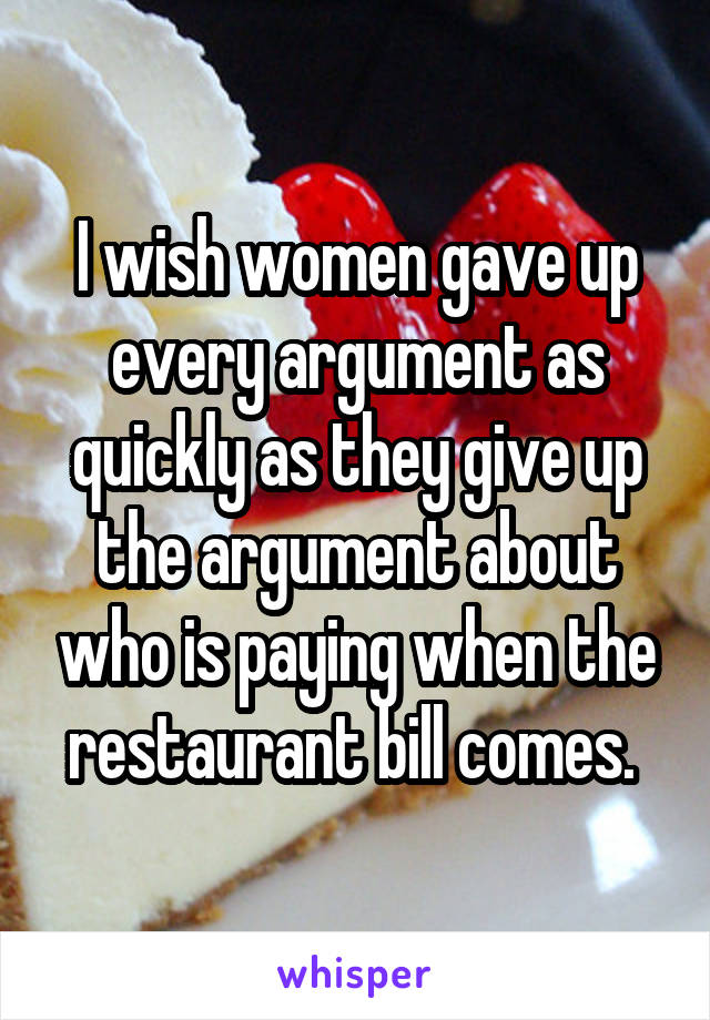 I wish women gave up every argument as quickly as they give up the argument about who is paying when the restaurant bill comes.