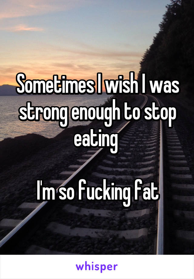 Sometimes I wish I was strong enough to stop eating   I'm so fucking fat