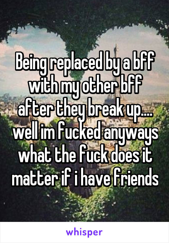 Being replaced by a bff with my other bff after they break up.... well im fucked anyways what the fuck does it matter if i have friends