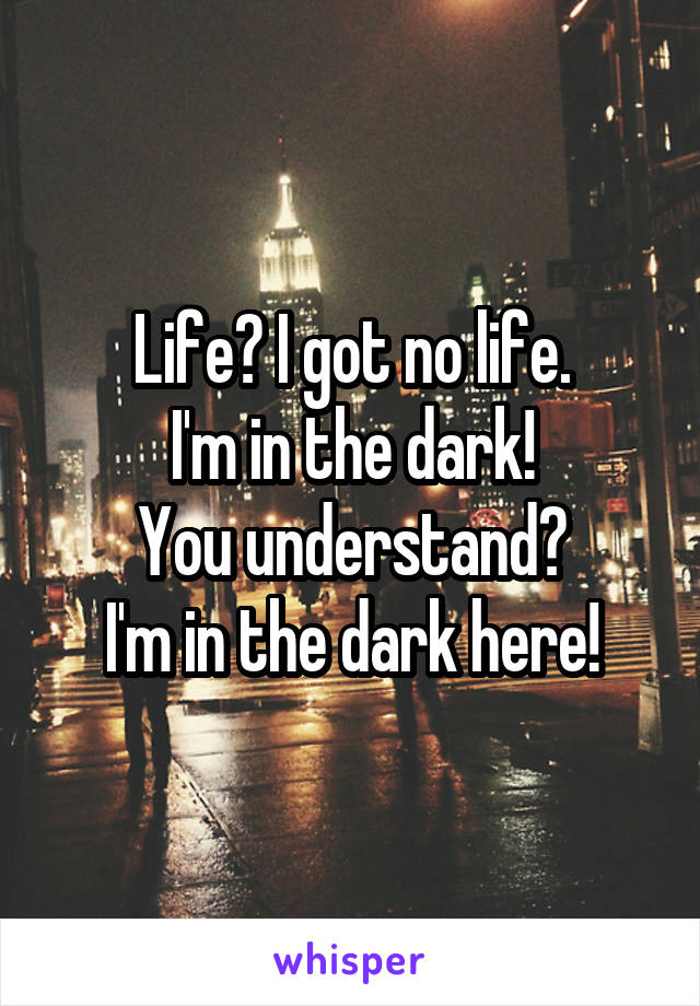 Life? I got no life. I'm in the dark! You understand? I'm in the dark here!