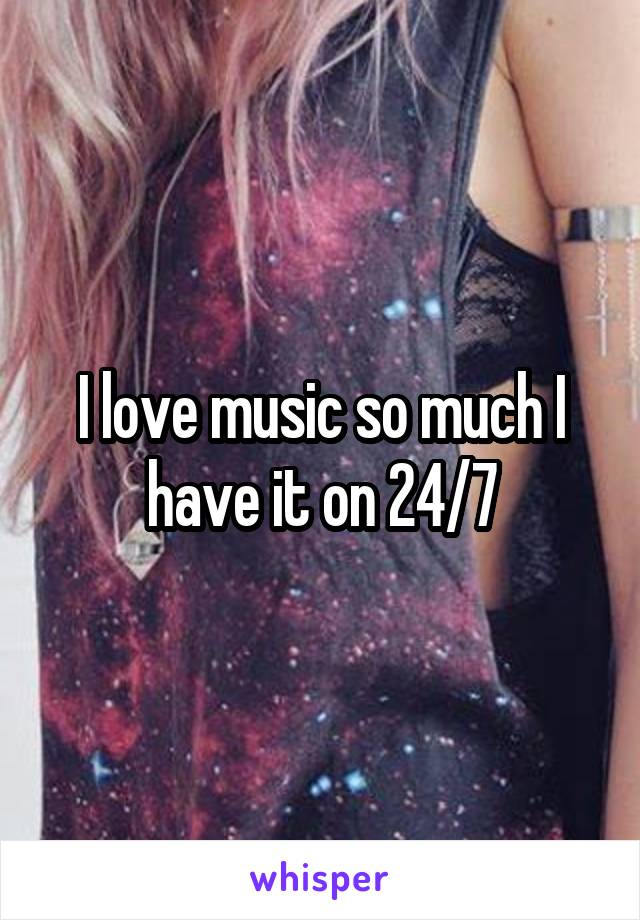 I love music so much I have it on 24/7