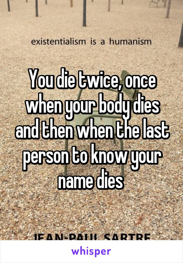 You die twice, once when your body dies and then when the last person to know your name dies