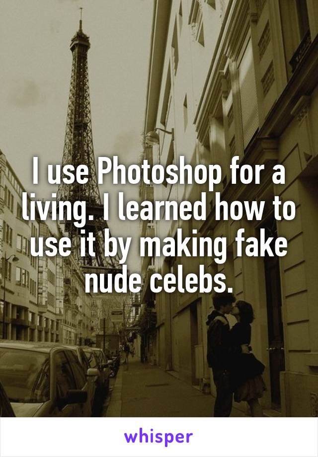 I use Photoshop for a living. I learned how to use it by making fake nude celebs.