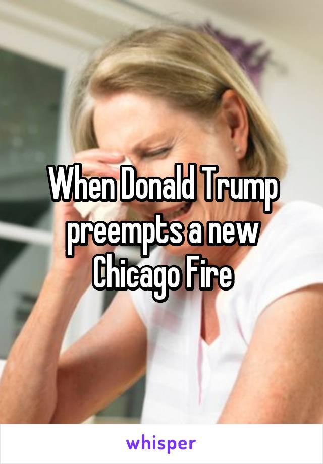 When Donald Trump preempts a new Chicago Fire