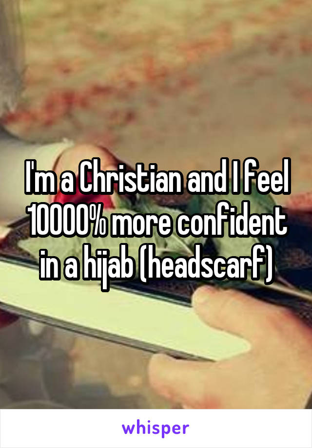 I'm a Christian and I feel 10000% more confident in a hijab (headscarf)