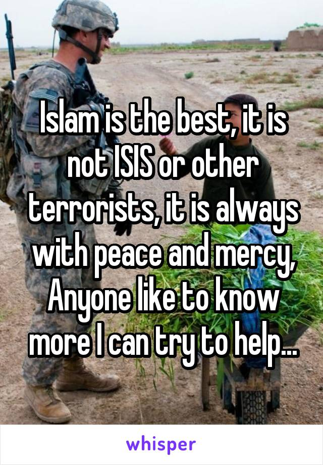 Islam is the best, it is not ISIS or other terrorists, it is always with peace and mercy, Anyone like to know more I can try to help...