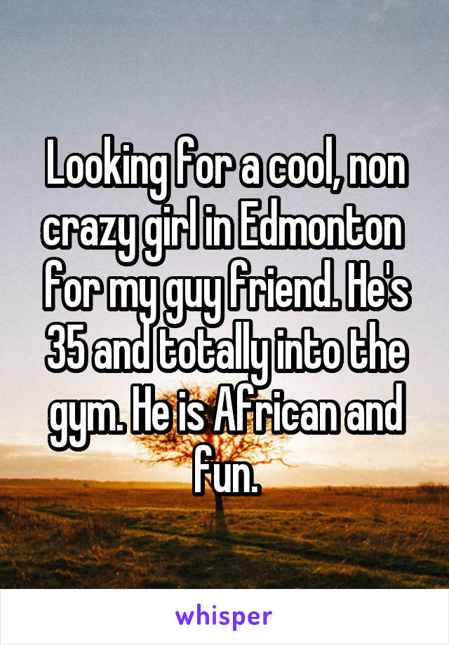 Looking for a cool, non crazy girl in Edmonton  for my guy friend. He's 35 and totally into the gym. He is African and fun.