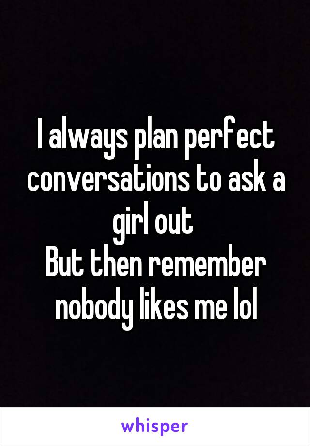 I always plan perfect conversations to ask a girl out  But then remember nobody likes me lol