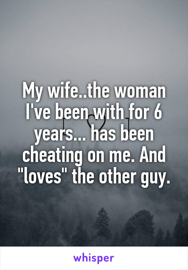 "My wife..the woman I've been with for 6 years... has been cheating on me. And ""loves"" the other guy."