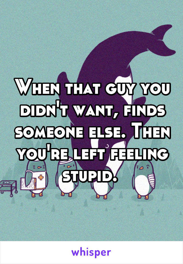 When that guy you didn't want, finds someone else. Then you're left feeling stupid.