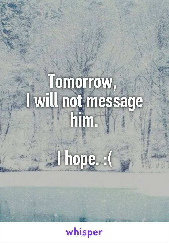 Tomorrow,  I will not message him.  I hope. :(