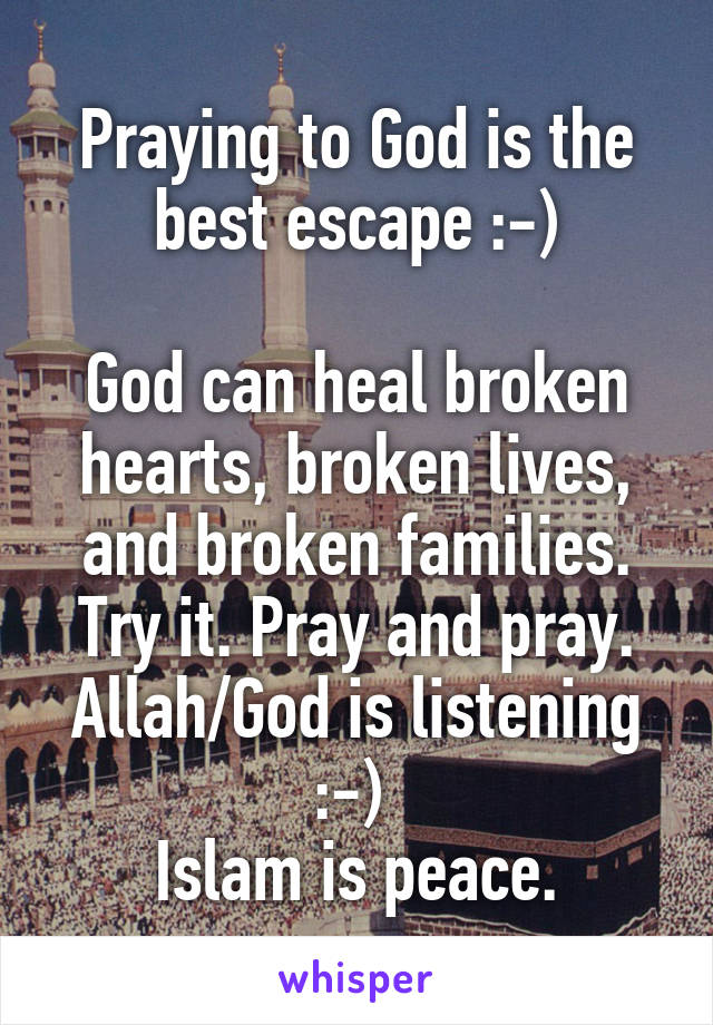 Praying to God is the best escape :-)  God can heal broken hearts, broken lives, and broken families. Try it. Pray and pray. Allah/God is listening :-)  Islam is peace.
