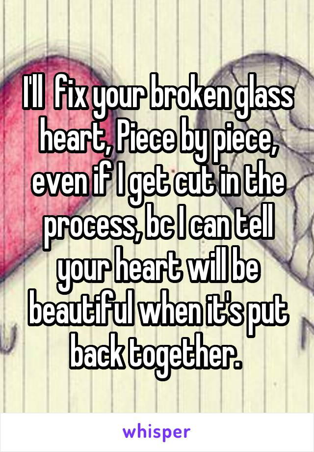 I'll  fix your broken glass heart, Piece by piece, even if I get cut in the process, bc I can tell your heart will be beautiful when it's put back together.
