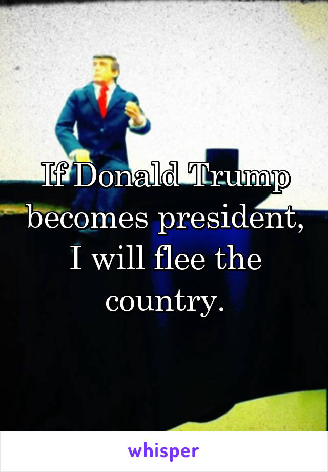 If Donald Trump becomes president, I will flee the country.