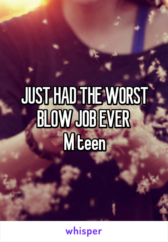JUST HAD THE WORST BLOW JOB EVER  M teen