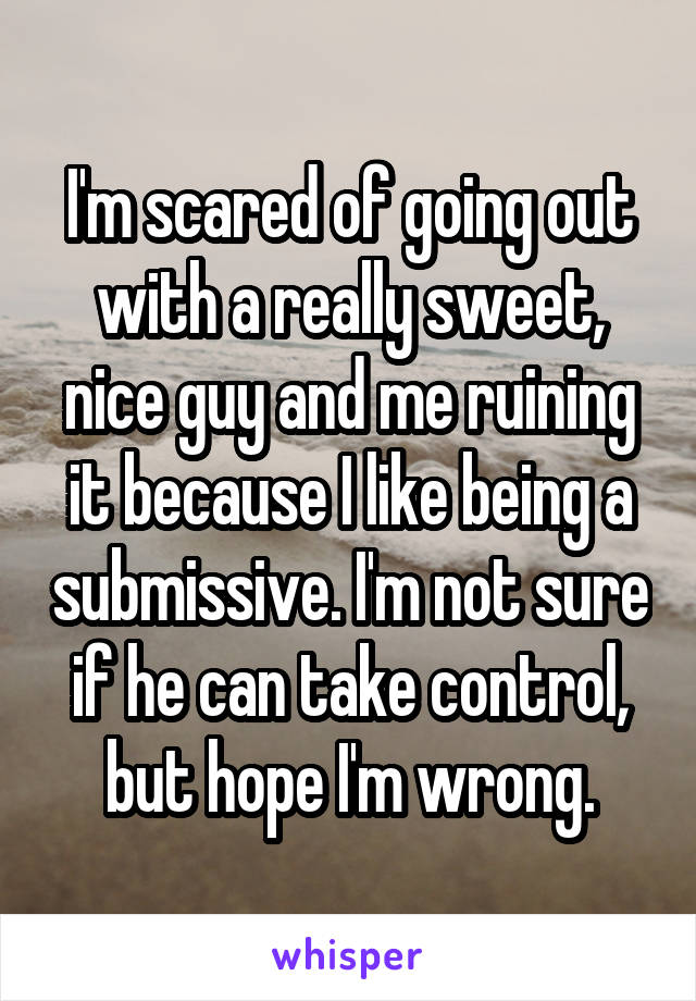 I'm scared of going out with a really sweet, nice guy and me ruining it because I like being a submissive. I'm not sure if he can take control, but hope I'm wrong.