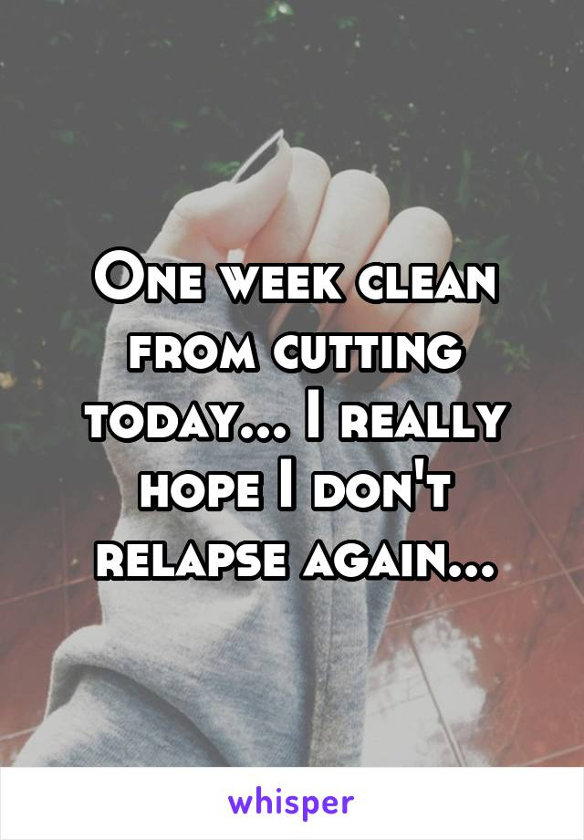 One week clean from cutting today... I really hope I don't relapse again...