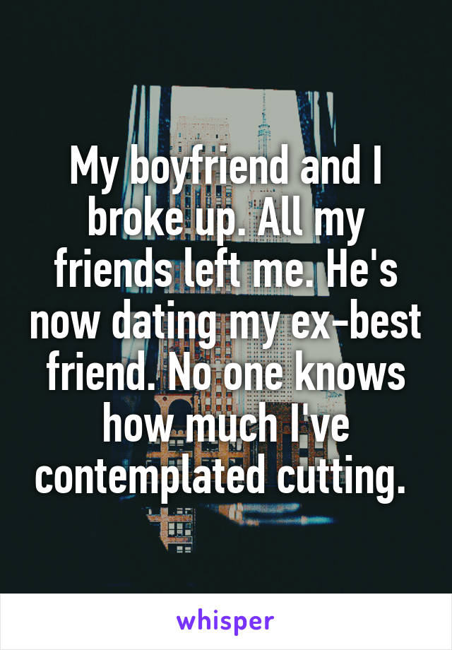 My boyfriend and I broke up. All my friends left me. He's now dating my ex-best friend. No one knows how much I've contemplated cutting.