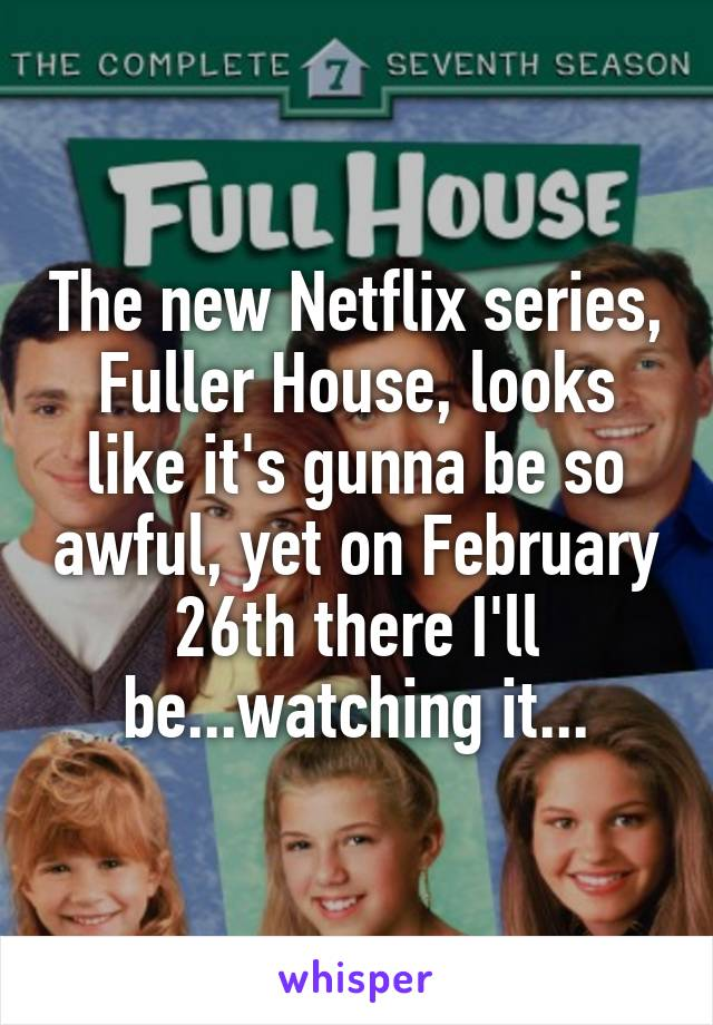 The new Netflix series, Fuller House, looks like it's gunna be so awful, yet on February 26th there I'll be...watching it...
