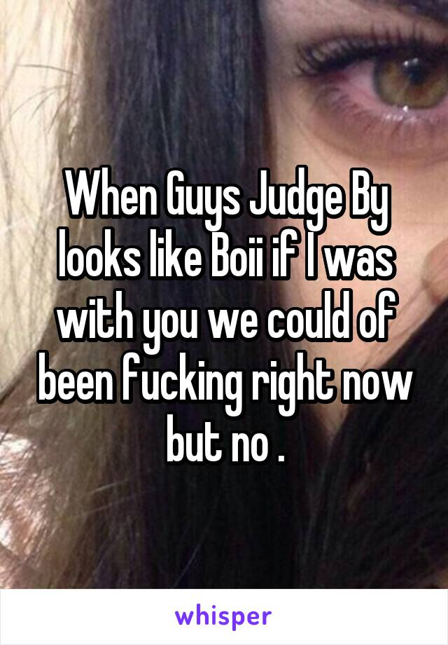 When Guys Judge By looks like Boii if I was with you we could of been fucking right now but no .