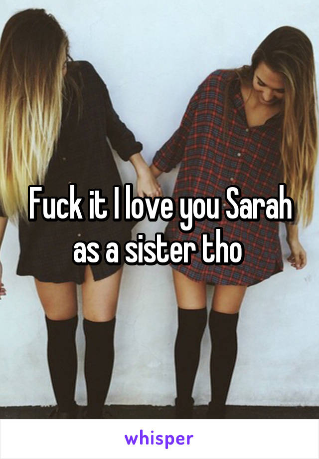 Fuck it I love you Sarah as a sister tho