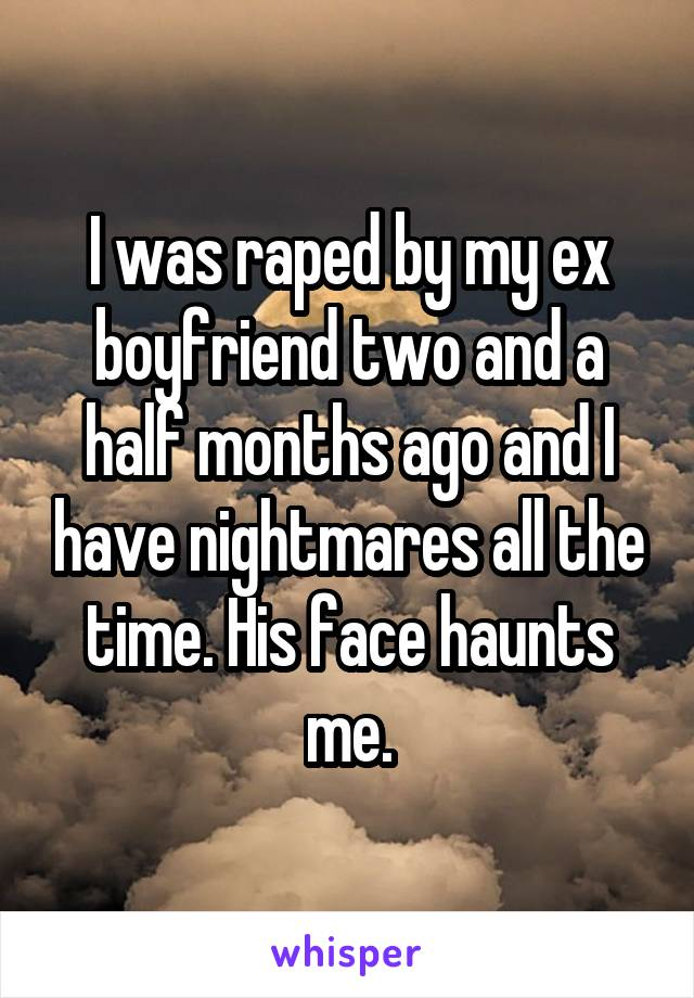 I was raped by my ex boyfriend two and a half months ago and I have nightmares all the time. His face haunts me.