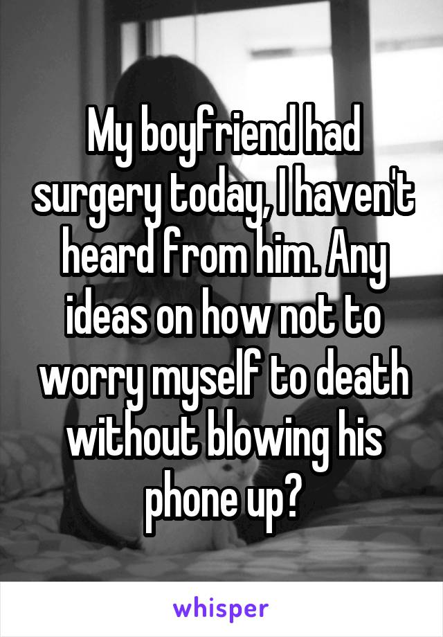 My boyfriend had surgery today, I haven't heard from him. Any ideas on how not to worry myself to death without blowing his phone up?