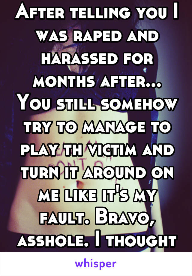 After telling you I was raped and harassed for months after... You still somehow try to manage to play th victim and turn it around on me like it's my fault. Bravo, asshole. I thought I loved you.