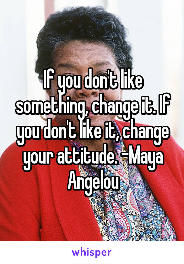 If you don't like something, change it. If you don't like it, change your attitude. -Maya Angelou
