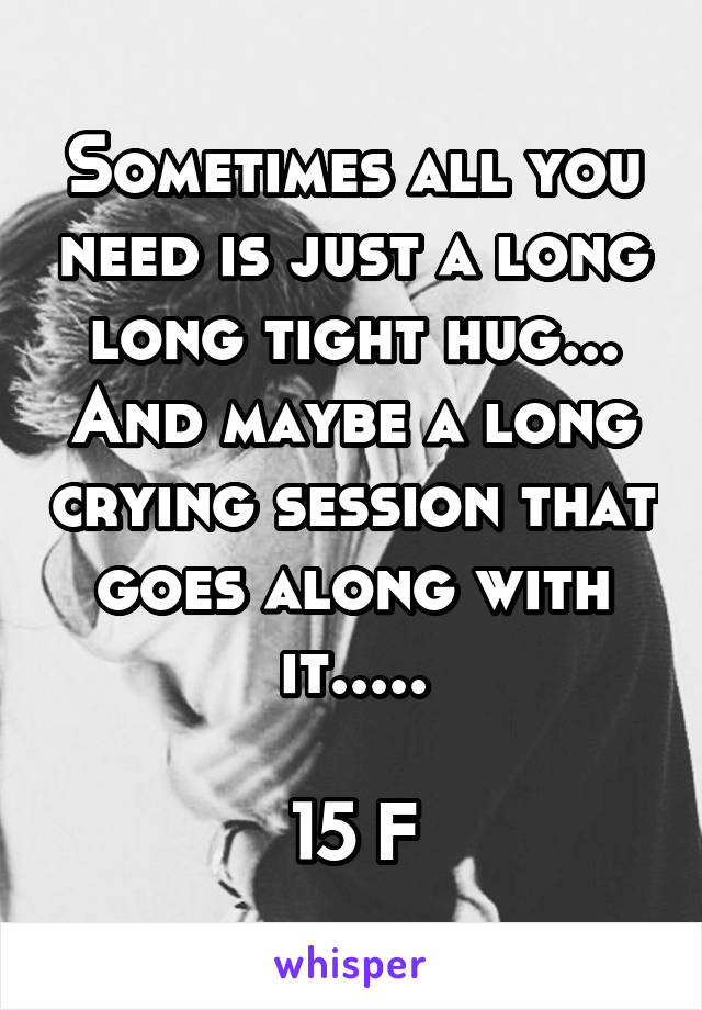 Sometimes all you need is just a long long tight hug... And maybe a long crying session that goes along with it.....  15 F