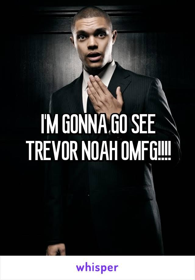 I'M GONNA GO SEE TREVOR NOAH OMFG!!!!