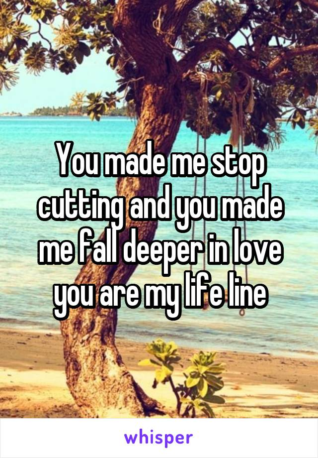 You made me stop cutting and you made me fall deeper in love you are my life line
