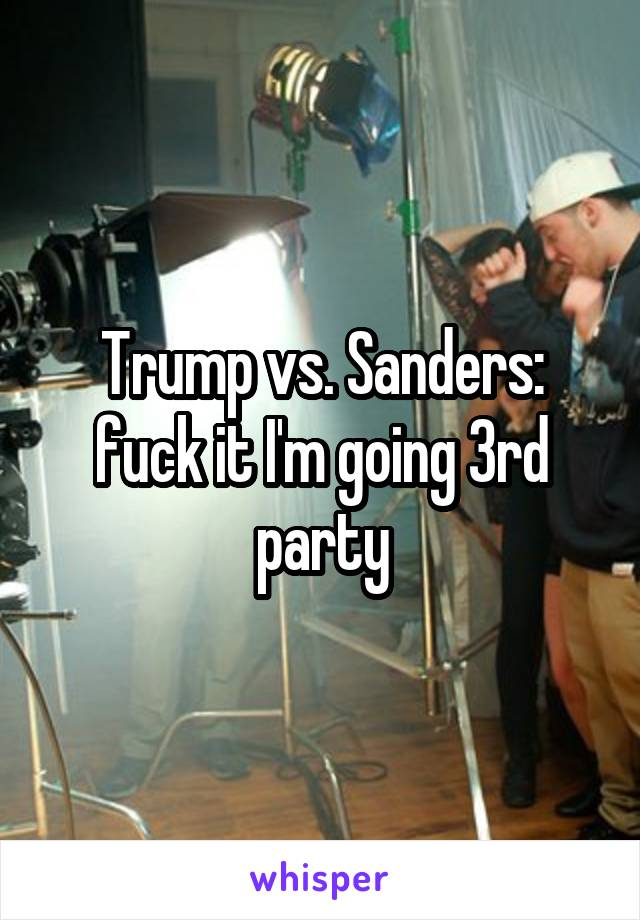 Trump vs. Sanders: fuck it I'm going 3rd party