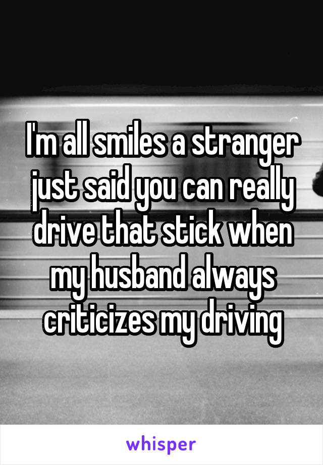 I'm all smiles a stranger just said you can really drive that stick when my husband always criticizes my driving