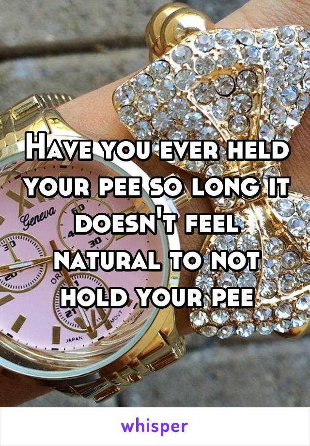 Have you ever held your pee so long it doesn't feel natural to not hold your pee