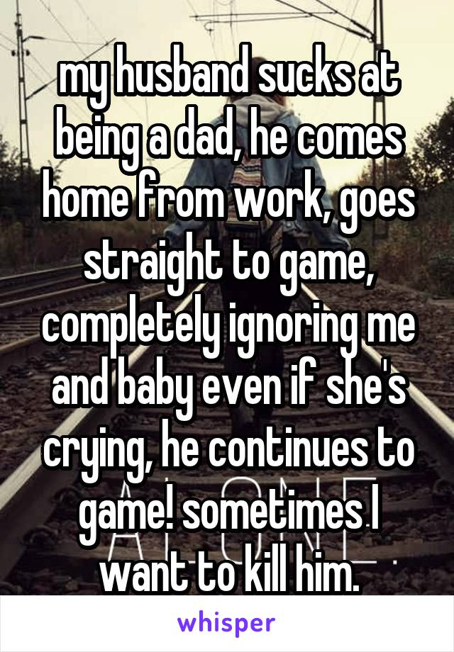my husband sucks at being a dad, he comes home from work, goes straight to game, completely ignoring me and baby even if she's crying, he continues to game! sometimes I want to kill him.
