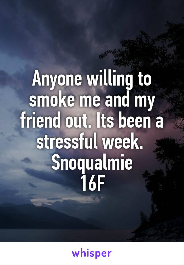 Anyone willing to smoke me and my friend out. Its been a stressful week.  Snoqualmie 16F