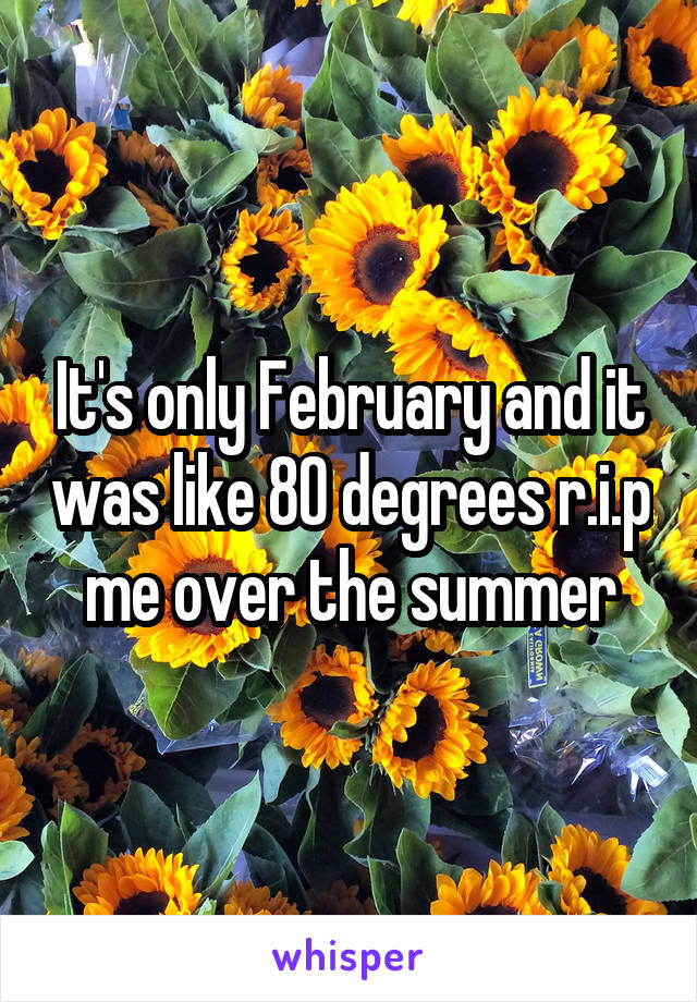 It's only February and it was like 80 degrees r.i.p me over the summer