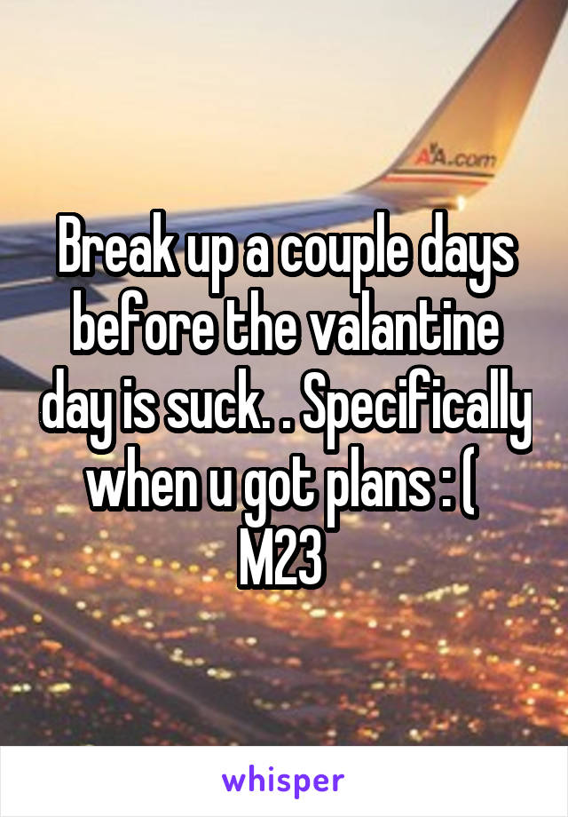 Break up a couple days before the valantine day is suck. . Specifically when u got plans : (  M23