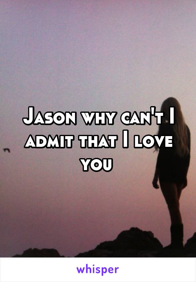 Jason why can't I admit that I love you