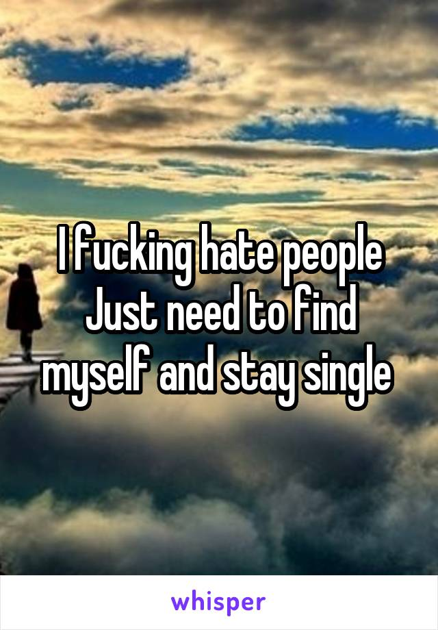 I fucking hate people Just need to find myself and stay single