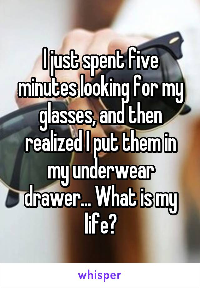 I just spent five minutes looking for my glasses, and then realized I put them in my underwear drawer... What is my life?