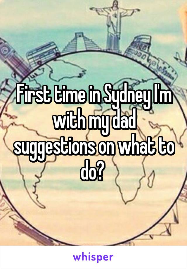 First time in Sydney I'm with my dad suggestions on what to do?