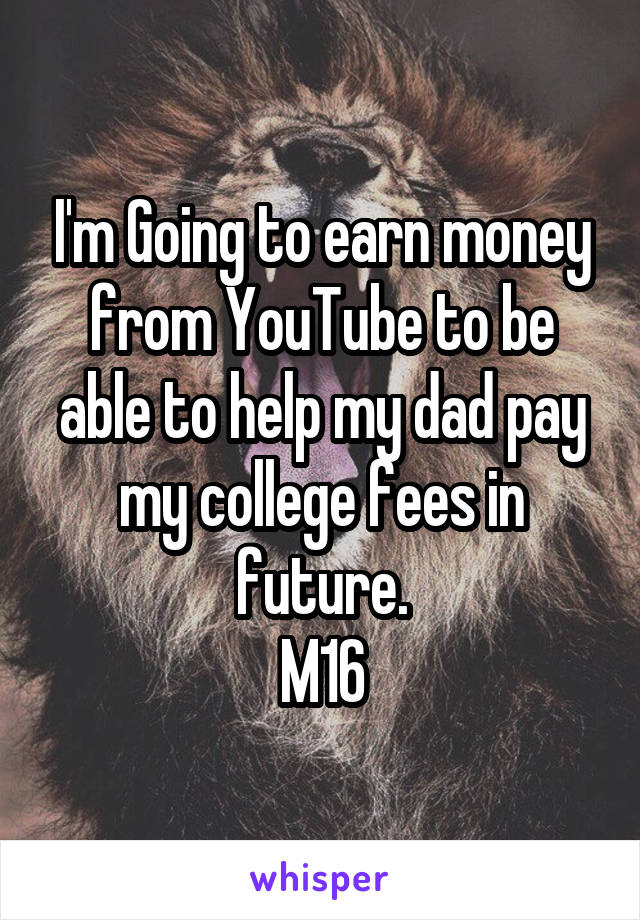 I'm Going to earn money from YouTube to be able to help my dad pay my college fees in future. M16