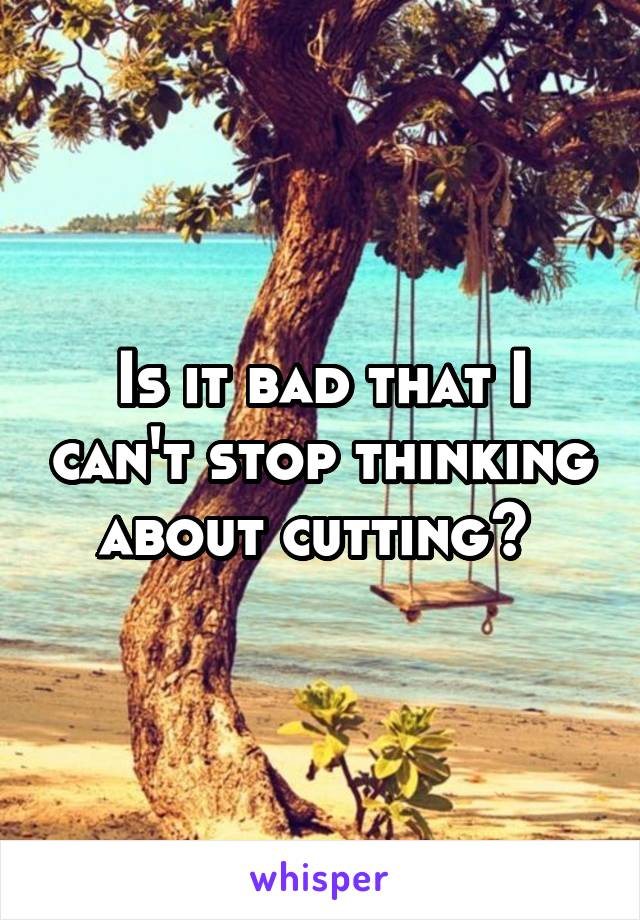 Is it bad that I can't stop thinking about cutting?