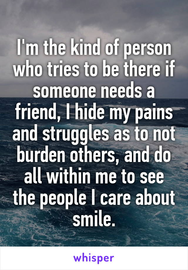 I'm the kind of person who tries to be there if someone needs a friend, I hide my pains and struggles as to not burden others, and do all within me to see the people I care about smile.